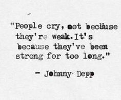 People cry not because they're weak but because they've been strong for too long.