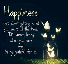 """Happiness isn't about getting what you want """"all the time"""". it's about """"loving"""" what you have and being """"grateful"""" for it."""