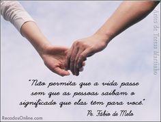 """""""Não permita que a vida passe, sem que as pessoas saibam o significado que elas tem para você..."""" (Pe. Fábio de Melo)"""