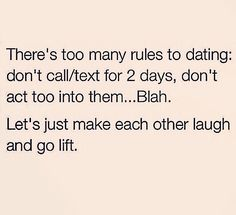 There's too many rules to dating: don't call/text for 2 days, don't act too into them..blah. Let's just make each other laugh and go lift.