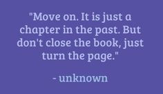 Move on. It is just a chapter in the past but don't close the book, just turn the page. – Unknown