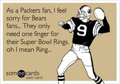 As a Packers fan, I feel sorry for Bears fans... They only need one finger for their Super Bowl Rings. oh I mean Ring...