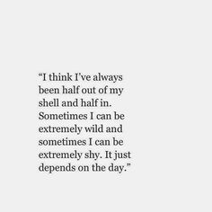 I think I've always been half out of my shell and half in. Sometimes I can be extremely wild and sometimes I can be extremely shy. It just depends on the day Quotable Quotes, Lyric Quotes, Words Quotes, Life Quotes, Daily Quotes, Life Sayings, Random Quotes, Lyrics, The Words