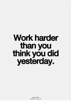 Work harder than you did yesterday