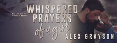 COVER REVEAL : Whispered Prayers of A Girl - Alex Grayson    3...2...1....  COVER REVEAL!  Her whispered prayers break her...  At night as shes drifting off to sleep I press my ear to the door and listen to her heart wrenching pleas to bring her father back. Her words are agony to my healing heart but I cherish the sound of them for thats the only time I ever hear my beautiful daughter speak. Since her father died two years ago shes grown quiet and withdrawn. Catalinas Valley is to be our…