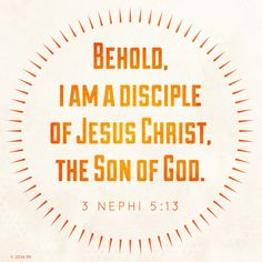 """Behold, I am a disciple of Jesus Christ, the Son of God.""—3 Nephi 5:13, ""3 Nephi 5:13."""