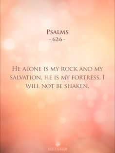 Psalm 62:6 (NLT) - He alone is my rock and my salvation, my fortress where I will not be shaken.