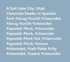 A Salt Lake City, Utah Chevrolet Dealer in Spanish Fork #doug #smith #chevrolet, #doug #smith #chevrolet #spanish #fork, #chevrolet #spanish #fork, #chevrolet #spanish #fork #ut, #chevrolet #spanish #fork, #provo #chevrolet, #salt #lake #city #chevrolet, #salem #chevrolet http://philippines.nef2.com/a-salt-lake-city-utah-chevrolet-dealer-in-spanish-fork-doug-smith-chevrolet-doug-smith-chevrolet-spanish-fork-chevrolet-spanish-fork-chevrolet-spanish-fork-ut-chevrolet-spanish/  # New & Used…