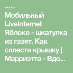Мобильный LiveInternet Яблоко - шкатулка из газет. Как сплести крышку | Марриэтта - Вдохновлялочка Марриэтты |