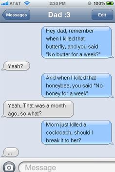 hey dad, remember when i killed that butterfly, and you said no butter for a week? yeah? and when i killed that honeybee, you sad no honey for a week? yeah, that was a month ago, so what? mom just killed a cockroach, should i break it to her? ....