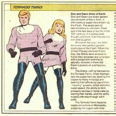 Dawn and Don Allen - The Tornado Twins - Created By: Jim Shooter, Win Mortimer First Appearance: Flash Volume 2 #92 (July 1994) Further Reading: Flash vol. 2 #92, 114, 148  Flash: The Fastest Man Alive #1-2  Legion of Superheroes vol. 2 #300  Legion of Superheroes Annual vol.2 #4  Legion of Superheroes vol. 3 #1  Legion of Superheroes vol. 4 #17  Legion of Superheroes Annual vol. 4 #6  Adventure Comics vol.1 #373, 526  Final Crisis: Legion of Three Worlds #3  Superboy vol. 1 #200
