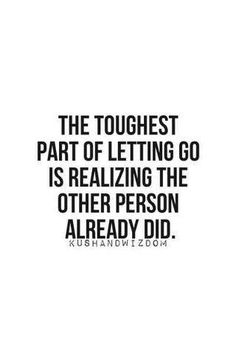 The toughest part of letting go is realizing the other person already did.