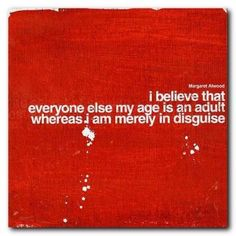 """I believe that everyone else my age is an adult whereas I am merely in disguise."" (Margaret Atwood)"