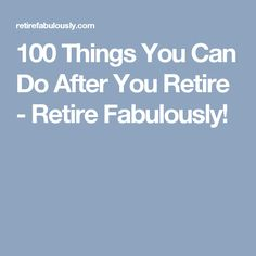 100 Things You Can Do After You Retire - Retire Fabulously!