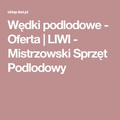 Wędki podlodowe - Oferta    LIWI - Mistrzowski Sprzęt Podlodowy