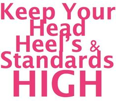 keep your head, heel's and standards high