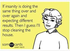 If insanity is going the same thing over and over again and expecting different results. Then I guess I'll stop cleaning the house.
