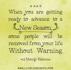 When you are getting ready to advance to a new season, some people will be removed from your life without warning. -Mandy Hale by deeplifequotes, via Flickr