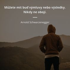 Můžete mít buď výmluvy nebo výsledky. Nikdy ne obojí. - Arnold Schwarzenegger Arnold Schwarzenegger, Useful Life Hacks, Motto, Everything, Don't Forget, Quotations, Mindfulness, Wisdom, Sylvia Plath