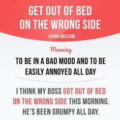 """""""Get out of bed on the wrong side"""" means """"to be in a bad mood and to be easily annoyed all day"""". Example: I think my boss got up of bed on the wrong side this morning. He's been grumpy all day. Get our apps for learning English: learzing.com"""