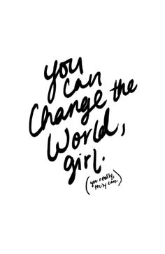 You can change the world, girl //