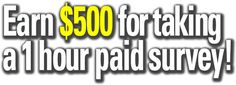 Earn $500 for taking a 1 hour paid survey