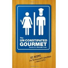 The Un-Constipated Gourmet: Secrets to a Moveable Feast – 125 Recipes for the Regularity Challenged (Paperback)