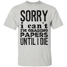 Sorry I can't I'm grading papers until i die T-Shirt School Shirts, Teacher Shirts, Funny Teaching Memes, Teacher Humour, Teacher Stuff, Grading Papers, Teacher Problems, Nerdy Shirts, Biology Humor