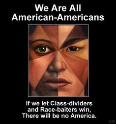Native American, Asian Americans, African Americans, European Americans, Middle Eastern Americans, we are ALL Americans. If you see color before you see the American inside all of us, you are not recognizing America's melting pot culture and therefore that much less American in spirit.