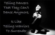Telling dancers they can't dance anymore, is like telling soldiers to surrender.