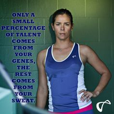 Only a small percentage of talent comes from your genes, the rest comes from your sweat.