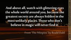 And above all, watch with glittering eyes...the greatest secrets are always hidden in the most unlikely places. Roald Dahl Fabulous Quotes, Great Quotes, Funny Quotes, Favorite Words, Favorite Quotes, The Minpins, Cool Words, Wise Words, Welcome Words