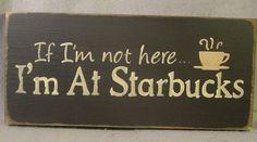 If I'm not here, I'm at Starbucks!
