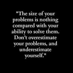 "#Quotes - ""The size of your problem is nothing compared with your ability to solve them. Don't overestimate your problem, and underestimate yourself."""