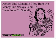 People Who Complain They Have No Money But Always Seem To   Have Some To Spend!