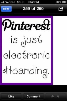 Pinterest is just electronic hoarding.  8( oh no! I'm very anti-hoarding! I got throw away stuff at my Mom's and best friend's homes when I run out of stuff to throw away. But this is true