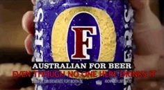 """Why does everyone think we drink Foster's?"" 
