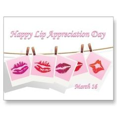March 16 - Lip Appreciation Day - pucker up and show your appreciation for your lips ... your lips protect your teeth, help you talk, smile, whistle, show emotions and best of all kiss!