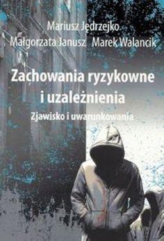"""Mariusz Jędrzejko, Małgorzata Janusz, Marek Walancik, """"Zachowania ryzykowne i uzależnienia: zjawisko i uwarunkowania"""", Aspra-Jr, Warszawa 2013. 145 stron"""