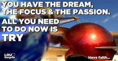 Good morning! You have the dream, the focus and the passion... All you need to do now is try! Have faith...