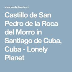 Castillo de San Pedro de la Roca del Morro in Santiago de Cuba, Cuba - Lonely Planet