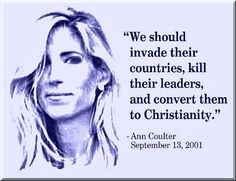 FANATIC WHACKJOB IS HOW YOU VIEW COULTER!! NOTHING SANE COMES OUT OF HER MOUTH!! With Ann Coulter it is hard to know whether she really believes what she says or just does it for shock effect. Either way words, thoughts and ideas take root...and ones like these are why we have the polarity we so. Is this the message of love that Jesus preached Ann? It is people like you that make it difficult to believe that we will be able to create another world.