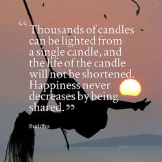Thousands of candles can be lighted from a single candle, and the life of the candle will not be s...