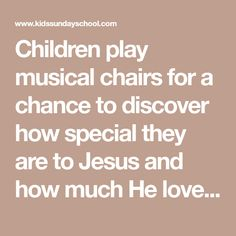Children play musical chairs for a chance to discover how special they are to Jesus and how much He loves them. Site for ideas of games. Sunday School Musical, Sunday School Curriculum, Sunday School Kids, Sunday School Lessons, Bible Object Lessons, Bible Lessons For Kids, Musical Chairs, Kids Church, Church Ideas