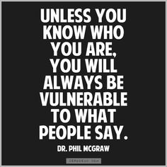 """Unless you know who you are, you will always be vulnerable to what people say."" - Dr. Phil McGraw - quotes frases- Exactly :)"