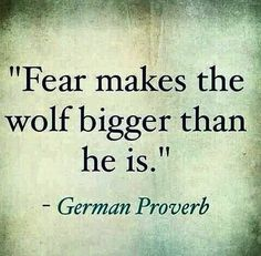 fear makes the wolf bigger than he is.