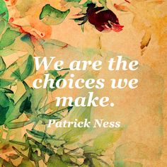 We are the choices we make. — Patrick Ness