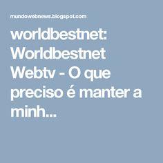 worldbestnet: Worldbestnet Webtv - O que preciso é manter a minh...