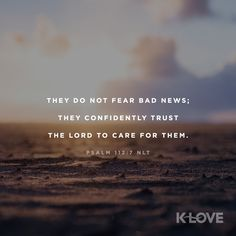 K-LOVE's Encouraging Word. They do not fear bad news; they confidently trust the Lord to care for them. Psalm 112:7 NLT