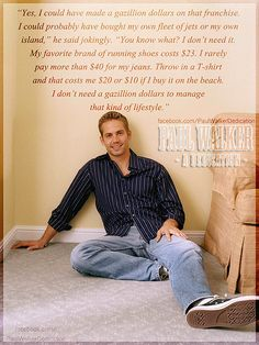 Paul Walker on turning down the role as Superman and his lifestyle. That was a man that did not let fame and money go to his head. (Not many can say that) Instead he went out on his own time and MONEY and started ROWW. Don't know what it is google it.